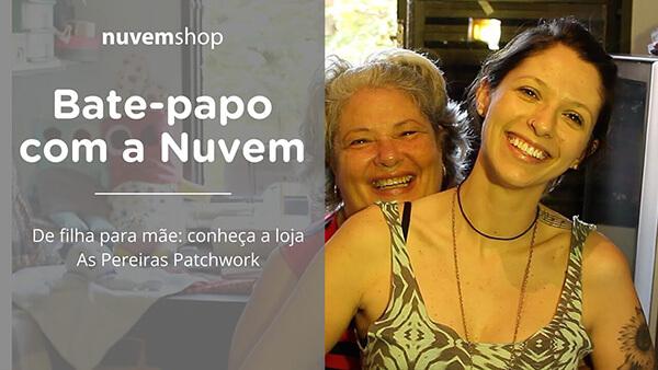 De filha para mãe: conheça a loja de patchwork As Pereiras