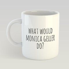 Caneca What Would Monica Geller Do?