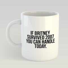 Caneca If Britney Survived 2007 You can Handle Today