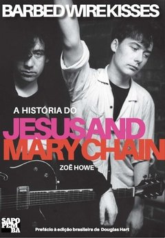 Barbed Wire Kisses - A História do Jesus and Mary Chain
