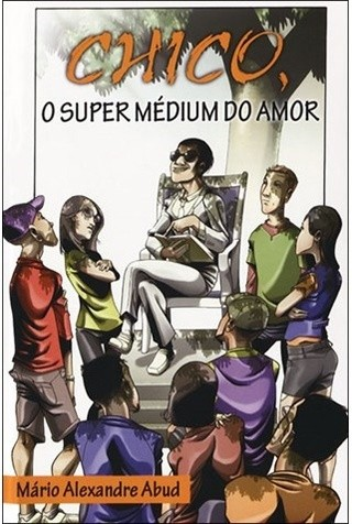 Chico, o Super Médium do Amor - Mário Alexandre Abud