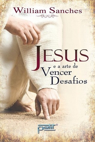 JESUS E A ARTE DE VENCER DESAFIOS - William Sanches
