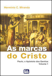 AS MARCAS DO CRISTO - PAULO, O APÓSTOLO DOS GENTIOS - VOL.01/ Hermínio C. Miranda