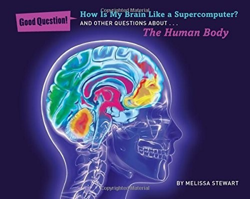 How Is My Brain Like a Supercomputer?: And Other Questions About... the Human Body
