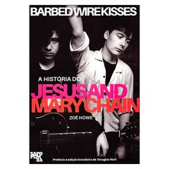 Barbed Wire Kisses: A História do Jesus and Mary Chain (Zoë Howe)
