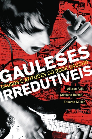 Gauleses Irredutíveis: Causos e Atitudes do Rock Gaúcho [ebook]