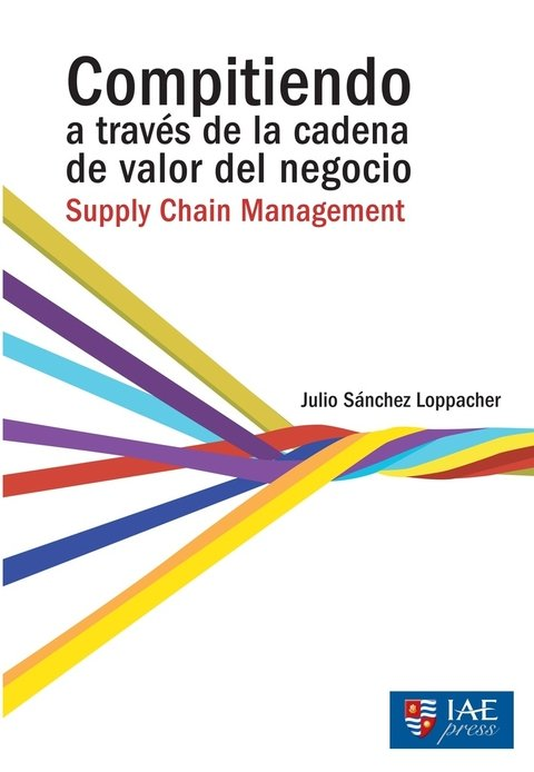 Compitiendo a través de la cadena de valor del negocio: Supply Chain Management - Julio Sánchez Loppacher