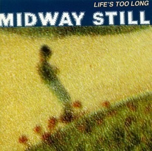 Midway Still - Life's too Long