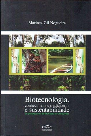 Biotecnologia, conhecimentos tradicionais e sustentabilidade: as perspectivas da inovação no Amazonas / Marinez Gil Nogueira R$50,00