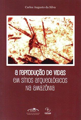 A reprodução de vidas em sítios arqueológicos na Amazônia / Carlos Augusto da Silva R$40,00