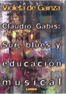 Claudio Gabis: Sur, blues y educación musical - Violeta H. de Gainza