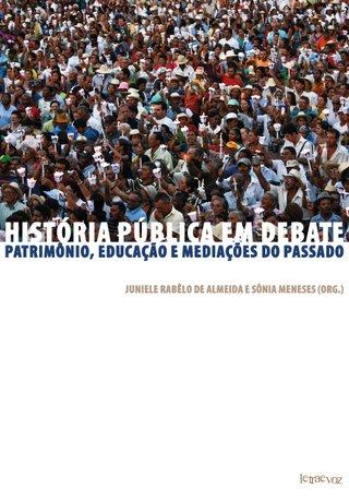 História pública em debate: Patrimônio, educação e mediações do passado - Juniele Rabêlo de Almeida e Sônia Meneses