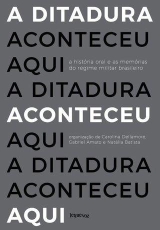A ditadura aconteceu aqui: A história oral e as memórias do regime militar brasileiro - Carolina Dellamore, Gabriel Amato e Natália Batista (org.)