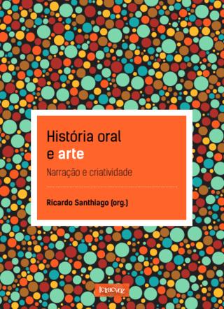 História oral e arte: Narração e criatividade - Ricardo Santhiago (org.)