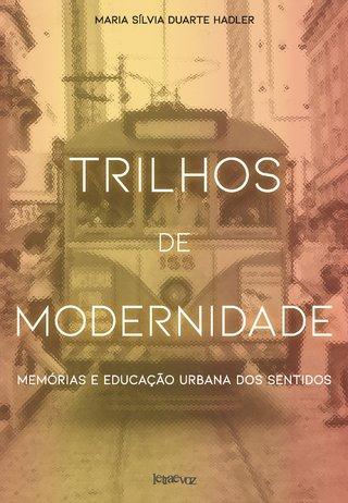 Trilhos de modernidade: Memórias e educação urbana dos sentidos - Maria Sílvia Duarte Hadler