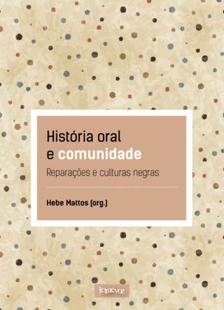 História oral e comunidade: Reparações e culturas negras - Hebe Mattos (org.)