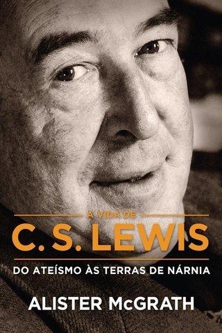 A VIDA DE C. S. LEWIS - DO ATEÍSMO ÀS TE...