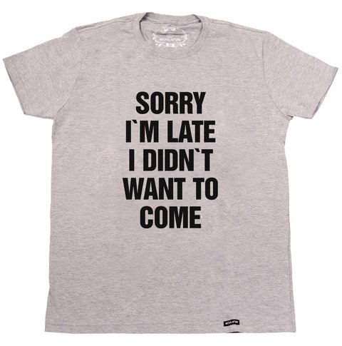 Camiseta Sorry I'm late I didn't want to come