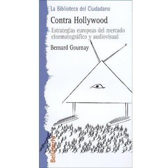 Contra Hollywood, estrategias europeas del mercado cinematográfico y audiovisual - Bernard Gournay - Bellaterra
