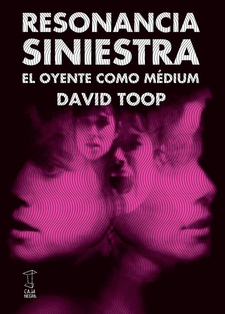 Resonancia siniestra, el oyente como medium - David Toop - Caja Negra