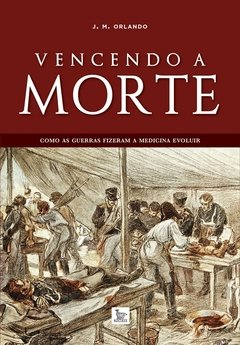 Vencendo a morte - Como as guerras fizeram a Medicina evoluir