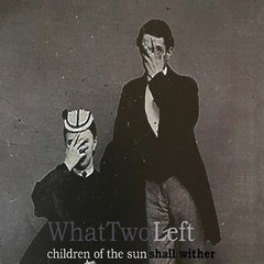 WHAT TWO LEFT - CHILDREN OF THE SUN SHALL WITHER + WHAT TWO LEFT EP (CD)