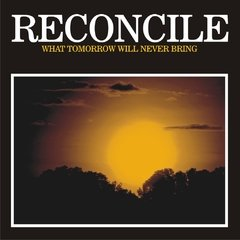 RECONCILE - WHAT TOMORROW WILL NEVER BRING
