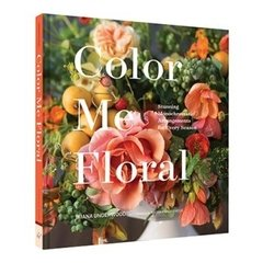 Color Me Floral: Stunning Monochromatic Arrangements for Every Season - Chronicle