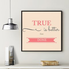 Poster True is Better Than Done