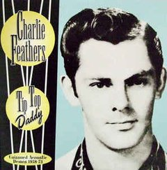 Charlie Feathers -  Tip Top Daddy - Unissued Acoustic Demos 1958-73 LP