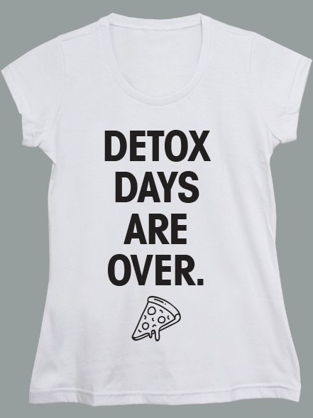 DETOX DAYS ARE OVER