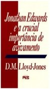 Jonathan Edwards E a Crucial Importância do Avivamento - David Martyn Lloyd-Jones