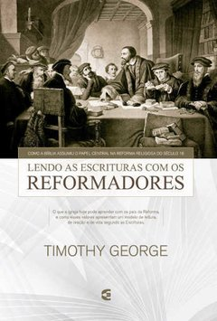 Lendo As Escrituras Com Os Reformadores | Timothy George