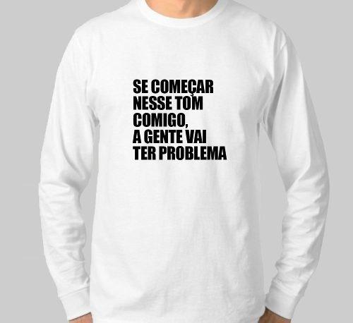 80711010da5d7 Camiseta Manga Comprida Se Começar Nesse Tom Comigo A Gente Vai Ter Problema  - Gabriela Hardt